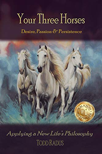 Book: Your Three Horses - Desire, Passion & Persistence, Applying a New Life's Philosophy by Todd Radus