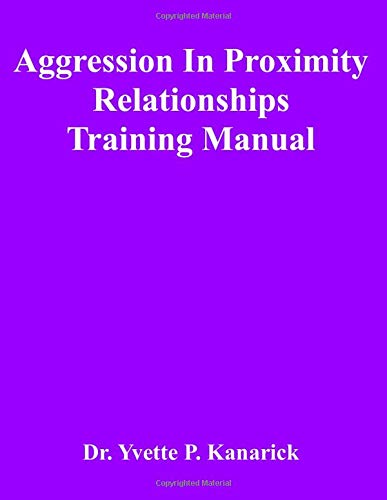 Aggression in Proximity Relationships:Training Manual Dr. Yvette P Kanarick