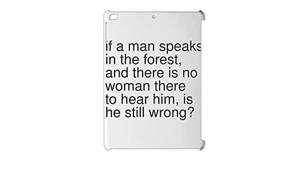 if a man speaks in the forest, and there is no woman there ...