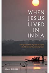 When Jesus Lived in India: The Quest for the Aquarian Gospel The Mystery of the Missing Years Kindle Edition