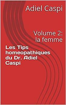 Les Tips homeopathiques du Dr. Adiel Caspi: Volume 2: la femme (Les tips homeopathiques du Dr. Caspi) (French Edition) by [Caspi, Adiel]