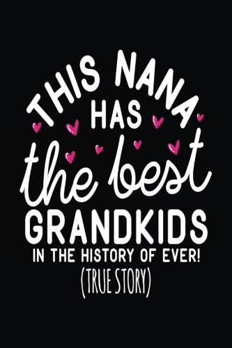 This Nana Has The Best Grandkids In The History Of Ever! (True Story): Inspirational Journals For Women To Write In (notebook, journal, diary)