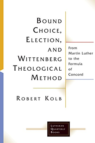 Bound Choice, Election, and Wittenberg Theological Method: From Martin Luther to the Formula of Concord (Lutheran Quarterly Books)