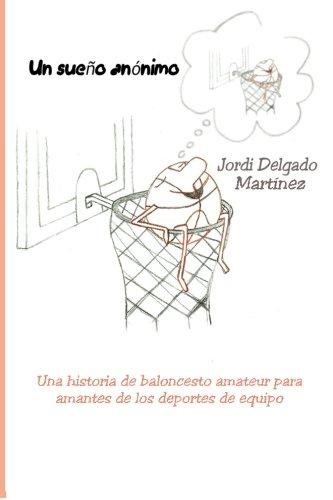 Un sueño anónimo: Una historia de baloncesto amateur para amantes de los deportes de equipo Tapa blanda – 24 ago 2015 Jordi Delgado Martínez Roger Esteller Juyol Createspace Independent Pub 1516996623