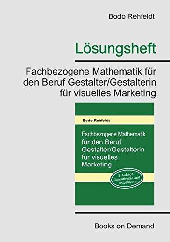 Lösungen: Fachbezogene Mathematik für den Beruf Gestalter/Gestalterin für visuelles Marketing Taschenbuch – 7. Januar 2013 Bodo Rehfeldt Books on Demand 3842332548 UB9783842332546
