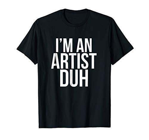 I'm An Artist Duh T Shirt - Funny