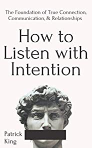 How to Listen with Intention: The Foundation of True Connection, Communication, and Relationships (How to be M