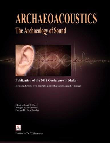 Archaeoacoustics: The Archaeology of Sound: Publication of Proceedings from the 2014 Conference in Malta by CreateSpace Independent Publishing Platform