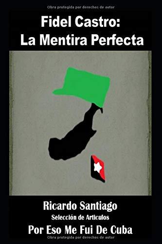 Fidel Castro: La Mentira Perfecta (Recopilación de Articulos) por Ricardo Santiago