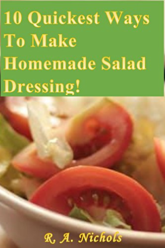 10 Quickest Ways To Make Homemade Salad Dressings! by R. A. Nichols
