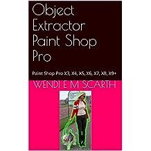 Object Extractor Paint Shop Pro: Paint Shop Pro X3, X4, X5, X6, X7, X8, X9+ (Paint Shop Pro Made Easy Book 180)