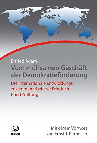 Vom mühsamen Geschäft der Demokratieförderung: Die internationalen Entwicklungszusammenarbeit der Friedrich-Ebert-Stiftung (Geschichte der internationalen Arbeit der Friedrich-Ebert-Stiftung)