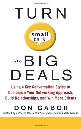 Turn Small Talk into Big Deals: Using 4 Key Conversation Styles to Customize Your Networking Approach, Build Relationshi