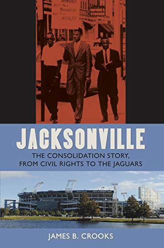 Jacksonville: The Consolidation Story, from Civil Rights to the Jaguars (The Florida History and Culture Series) (Jacksonville Fl Stores)