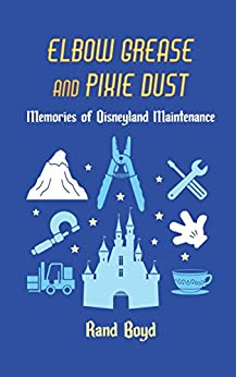 Elbow Grease and Pixie Dust: Memories of Disneyland Maintenance by [Boyd, Rand]