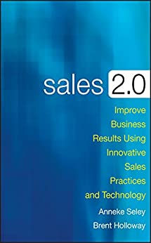 Sales 2.0: Improve Business Results Using Innovative Sales Practices and Technology by [Seley, Anneke, Holloway, Brent]