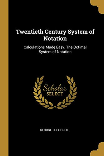Twentieth Century System of Notation: Calculations Made Easy. the Octimal System of Notation ()