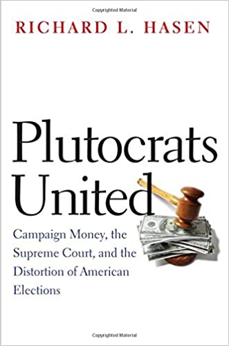 Plutocrats United Campaign Money The Supreme Court And Distortion Of American Elections Richard L Hasen 9780300212457 Amazon Books