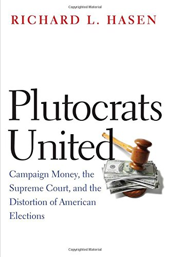 Download Plutocrats United: Campaign Money, the Supreme Court, and the Distortion of American Elections ebook