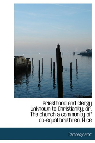 Read Online Priesthood and Clergy Unknown to Christianity; Or, the Church a Community of Co-Equal Brethren. a Ce pdf