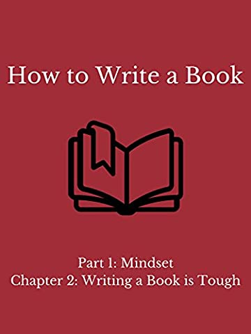 How to Write a Book - Part 1: Mindset - Chapter 2: Writing a Book is Tough (Ever Tough)