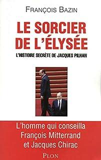 Le sorcier de l'Elysée: L'histoire secrète de Jacques Pilhan