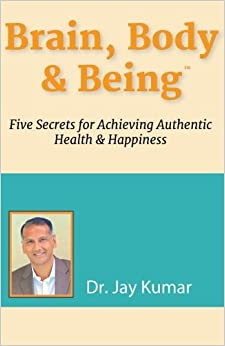 Brain, Body and Being: Five Secrets for Achieving Authentic Health and Happiness