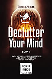 Declutter Your Mind: 9 Steps to Eliminate Stress, Avoid Anxiety, Protect and Cleanse Your Energy. Mindfulness Book for Simplifying Your Life. A Guide to Hapiness