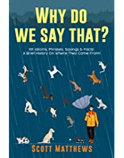 Why Do We Say That? 101 Idioms, Phrases, Sayings & Facts! A Brief History On Where They Come From!