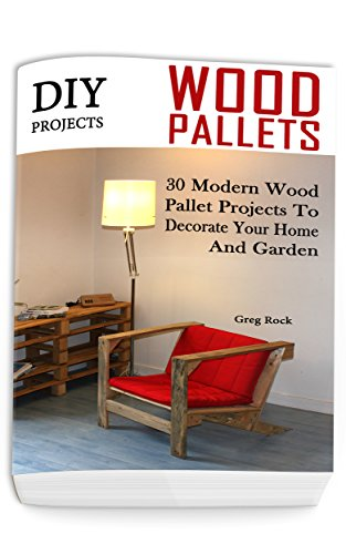 DIY Projects: 30 Modern Wood Pallet Projects To Decorate Your Home And Garden: (DIY Project, Household, Cleaning, Organizing, Projects For House, Household Hacks, Clever Tips For Organizing)