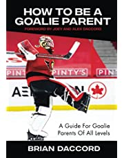 How To Be A Goalie Parent: A Guide For Goalie Parents Of All Levels