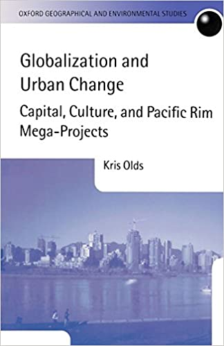Globalization and Urban Change: Capital, Culture, and Pacific Rim Mega-Projects (Oxford Geographical and Environmental Studies Series) by Kris Olds (23-May-2002)
