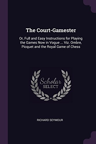- The Court-Gamester: Or, Full and Easy Instructions for Playing the Games Now in Vogue ... Viz. Ombre, Picquet and the Royal Game of Chess