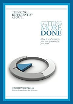 Thinking Differently about... Getting More Done: Move beyond managing your time to managing your mind by [Creaghan, Jonathan]