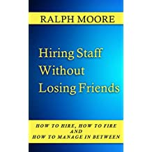 Hiring Staff Without Losing Friends (How to Hire, How to Fire and How to Manage in Between Book 3)