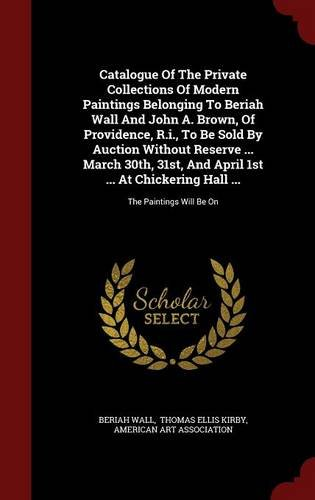 Catalogue Of The Private Collections Of Modern Paintings Belonging To Beriah Wall And John A. Brown, Of Providence, R.i., To Be Sold By Auction ... Chickering Hall ...: The Paintings Will Be On PDF