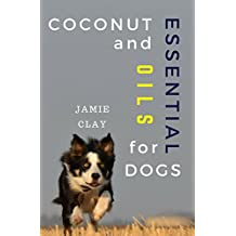 Coconut and Essential Oils for Dogs: Dogs Health Care Using Safe Natural Remedies