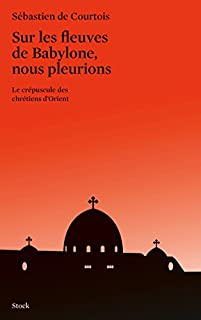 Sur les fleuves de Babylone, nous pleurions : le crépuscule des chrétiens d'Orient, Courtois, Sébastien de