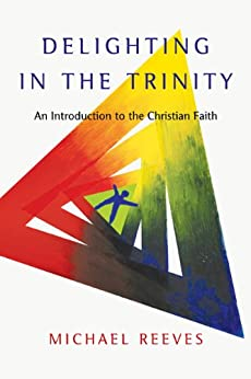 Delighting in the Trinity: An Introduction to the Christian Faith by [Reeves, Michael]
