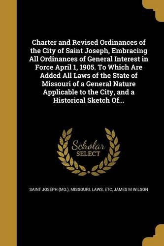 Charter and Revised Ordinances of the City of Saint Joseph, Embracing All Ordinances of General Interest in Force April 1, 1905. to Which Are Added ... to the City, and a Historical Sketch Of... pdf epub