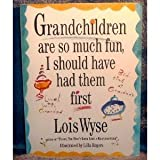 Grandchildren Are So Much Fun I Should Have Had Them First, Lois Wyse, 0517881675