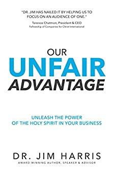 Our Unfair Advantage: Unleash the Power of the Holy Spirit in Your Business by [Harris, Jim]