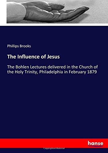 Download The Influence of Jesus: The Bohlen Lectures delivered in the Church of the Holy Trinity, Philadelphia in February 1879 PDF