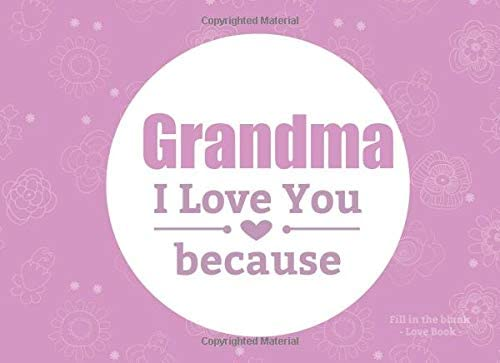 70fbf39de3 Grandma I Love You Because Fill In The Blank Love Book: Prompted Fill In  Blank I Love You Book for Grandma; Gift Book for Grandma; Things I Love  About .
