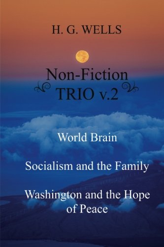 H. G. Wells Non-Fiction TRIO v.2: World Brain - Socialism and the Family - Washington and the Hope/Riddle of Peace (Volume 2) ()