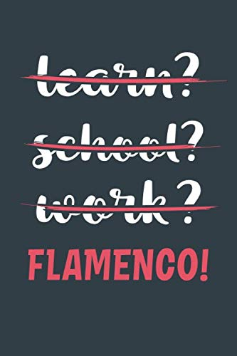 Learn? School? Work? Flamenco!: Notebook - Great Gift for Writing notes, Scribble and Reminders | lined | 6x9 Inch | 100 Pages