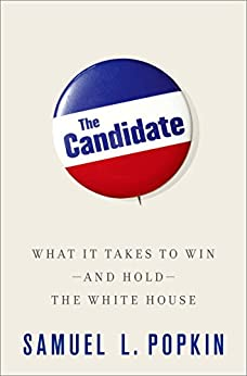 The Candidate: What it Takes to Win - and Hold - the White House by [Popkin, Samuel L.]