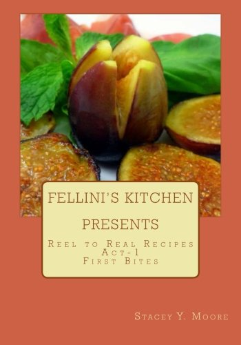 Fellini's Kitchen Presents - Reel to Real Recipes: Act -1  First Bites (Volume 1) by Ms. Stacey Moore