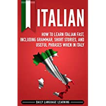 Italian: How to Learn Italian Fast, Including Grammar, Short Stories, and Useful Phrases When in Italy