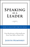 Speaking As a Leader: How to Lead Every Time You Speak...From Board Rooms to Meeting Rooms, From Town Halls to Phone Calls